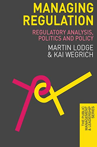 Managing Regulation: Regulatory Analysis, Politics and Policy (The Public Management and Leadership Series)