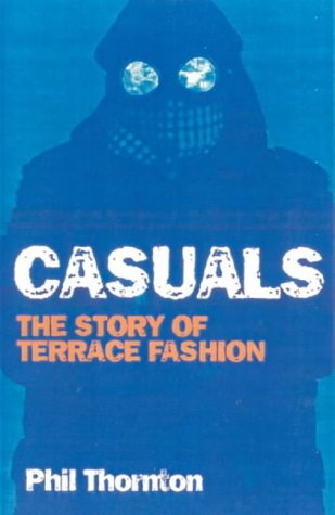 Casuals: Football, Fighting & Fashion: The Story of a Terrace Cult: The Story of Terrace Fashion