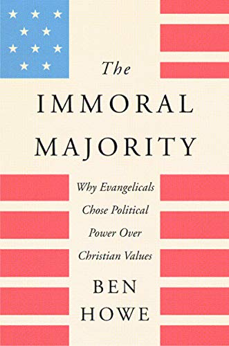 The Immoral Majority: Why Evangelicals Chose Political Power Over Christian Values by [Ben Howe]