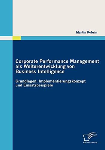 Corporate Performance Management als Weiterentwicklung von Business Intelligence: Grundlagen, Implementierungskonzept und Einsatzbeispiele