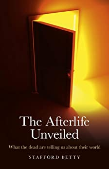 The Afterlife Unveiled: What the Dead are Telling Us About Their World by [Stafford Betty]
