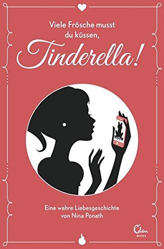 Viele Frösche musst du küssen, Tinderella!: Eine wahre Liebesgeschichte