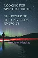Looking for Spiritual Truth - The Power of the Universe's Energies: New Age's Mistakes