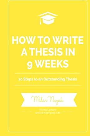 How to Write a Thesis in 9 Weeks: 10 Steps to an Outstanding Thesis