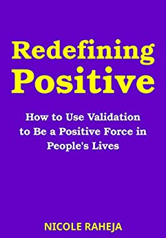 Redefining Positive: How to Use Validation to Be a Positive Force in People's Lives by [Nicole Raheja]