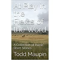 At Play in the Fields of the Word: A Collection of Inane Short Stories Kindle Edition by Todd Maupin for Free