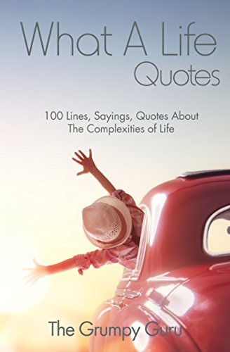 What A Life Quotes 100 Lines Sayings Quotes About The Complexities Of Life Kindle Edition By The Grumpy Guru Politics Social Sciences Kindle Ebooks Amazon Com