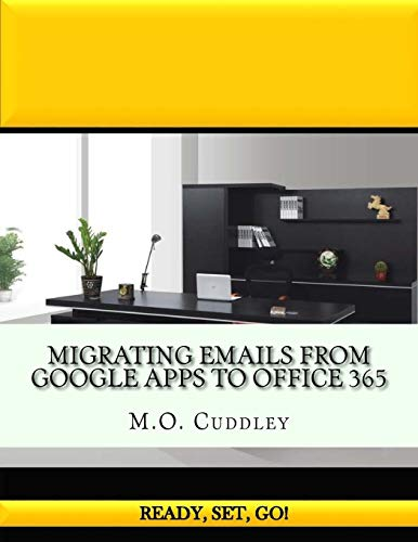 Migrating Emails From Google Apps to Office 365: Contains A Bonus Guide: How To Migrate Emails From GoDaddy Without Importing/Exporting PST Files