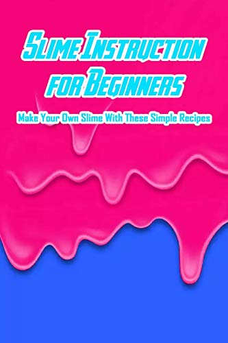 Slime Instruction for Beginners: Make Your Own Slime With These Simple Recipes: How to Make Slime
