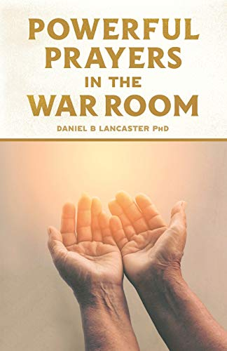 Powerful Prayers in the War Room: Learning to Pray like a Powerful Prayer Warrior (Spiritual Battle Plan for Prayer, Band 1)
