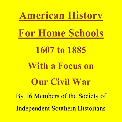 American History for Home Schools, 1607 to 1885, with a Focus on Our Civil War                   By:                                                                                                                                 Mr. Howard Ray White,                                                                                        Dr. Clyde N. Wilson,                                                                                        Joyce Bennett,                   and others                          Narrated by:                                                                                                                                 Bill Izard                      Length: 10 hrs and 42 mins     Not rated yet     Overall 0.0