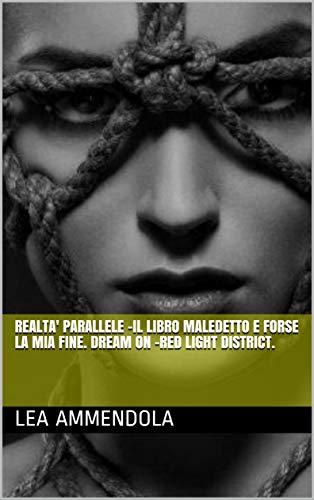 REALTA' PARALLELE -IL LIBRO MALEDETTO E FORSE LA MIA FINE. DREAM ON -RED LIGHT DISTRICT. (Italian Edition)