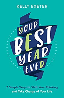 Your Best Year Ever: 7 simple ways to shift your thinking and take charge of your life by [Kelly Exeter]