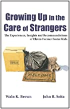Growing Up in the Care of Strangers: The Experiences, Insights and Recommendations of Eleven Former Foster Kids (Foster Care Book 1)