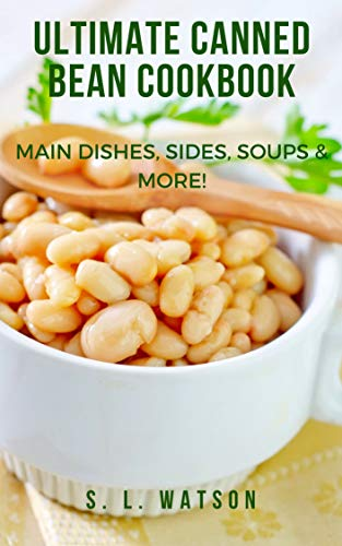 Ultimate Canned Bean Cookbook: Main Dishes, Sides, Soups & More! (Southern Cooking Recipes Book 59) by [S. L. Watson]