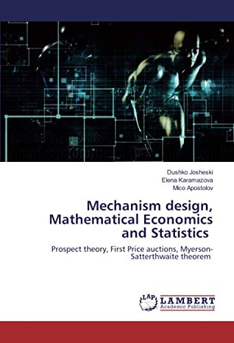 Mechanism design, Mathematical Economics and Statistics: Prospect theory, First Price auctions, Myerson-Satterthwaite theorem