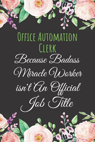 Compare Textbook Prices for Office Automation Clerk Gifts: Because Badass Miracle Worker Isn't An Official Job Title: Funny Blank Lined Journal With Beautiful Flowers Theme ... Birthday Notebook For Office Automation Clerk  ISBN 9798482994764 by Publishing House, ENH