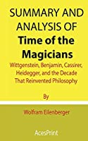 Summary and Analysis of Time of the Magicians: Wittgenstein, Benjamin, Cassirer, Heidegger, and the Decade That Reinvented Philosophy By Wolfram Eilenberger