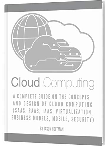 CLOUD COMPUTING: A Complete Guide on the Concepts and Design Of Cloud Computing (SaaS, PaaS, IaaS, V