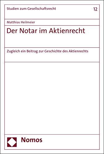 Der Notar im Aktienrecht: Zugleich ein Beitrag zur Geschichte des Aktienrechts (Studien zum Gesellschaftsrecht 12)
