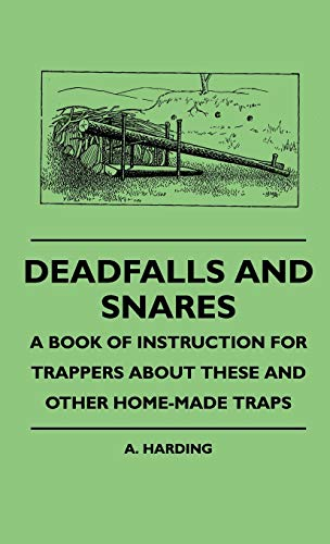 Deadfalls And Snares - A Book Of Instruction For Trappers About These And Other Home-Made Traps