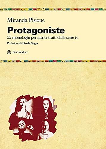 Protagoniste. 55 monologhi per attrici tratti dalle serie tv