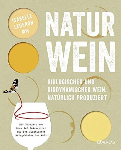 Naturwein: Biologischer und biodynamischer Wein, natürlich produziert. Mit Porträts von über 140 Naturweinen aus den wichtigsten Weingebieten der Welt