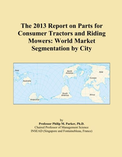 The 2013 Report on Parts for Consumer Tractors and Riding Mowers: World Market Segmentation by City