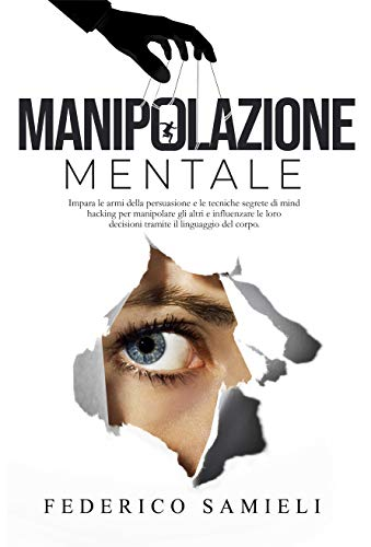 Manipolazione Mentale:: Impara le armi della persuasione e le tecniche segrete di Mind Hacking per manipolare gli altri e influenzare le loro decisioni tramite il Linguaggio del corpo