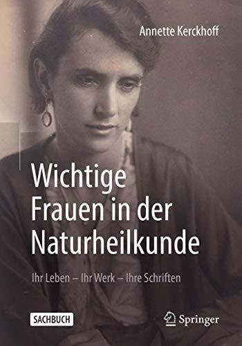 Wichtige Frauen in der Naturheilkunde: Ihr Leben - Ihr Werk - Ihre Schriften