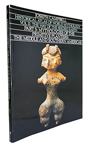 Historical Atlas of World Mythology, Vol. II: The Way of the Seeded Earth, Part 3: Mythologies of the Primitive Planters: The Middle and Southern Americas