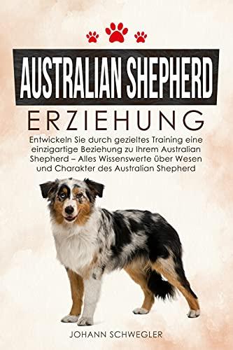Australian Shepherd Erziehung: Entwickeln Sie durch gezieltes Training eine einzigartige Beziehung zu Ihrem Australian Shepherd - Alles Wissenswerte über Wesen und Charakter des Australian Shepherd