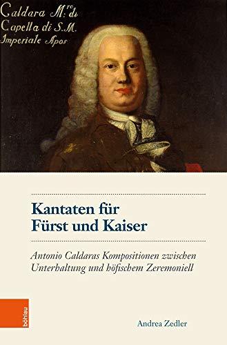 Kantaten Fur Furst Und Kaiser: Antonio Caldaras Kompositionen Zwischen Unterhaltung Und Hofischem Zeremoniell