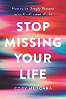 Stop Missing Your Life: How to be Deeply Present in an Un-Present World