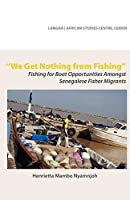 We Get Nothing from Fishing: Fishing for Boat Opportunities Amongst Senegalese Fisher Migrants (Langaa & African Studies Centre)