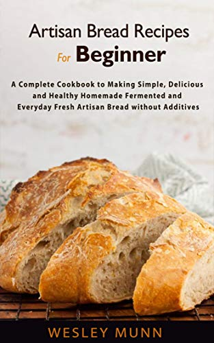 Artisan Bread Recipes For Beginner: A Complete Cookbook to Making Simple, Delicious and Healthy Homemade Fermented and Everyday Fresh Artisan Bread without Additives (English Edition)