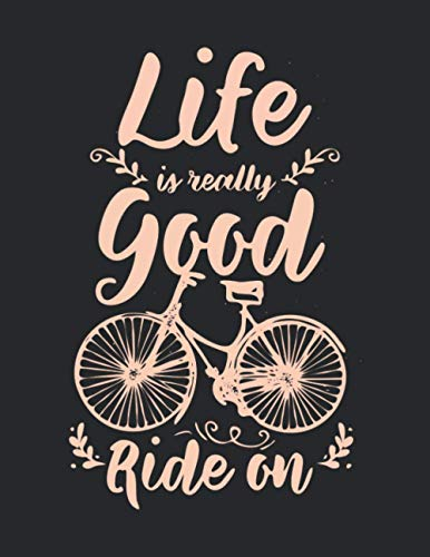 Life Is Really Good Ride On: Funny Cool Cycling Journal   Notebook   Workbook   Diary   Planner-8.5x11 - 120 Quad Paper Pages. Cute Unique Comic Quote ... Cyclists, Racing Drivers, Bicycle Enthusiasts