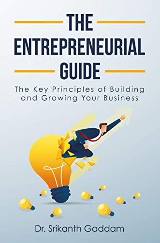 The Entrepreneurial Guide: The Key Principles of Building and Growing Your Business by [Dr. Srikanth Gaddam]