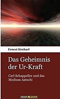 Das Geheimnis der Ur-Kraft: Carl Schappeller und das Medium Antschi