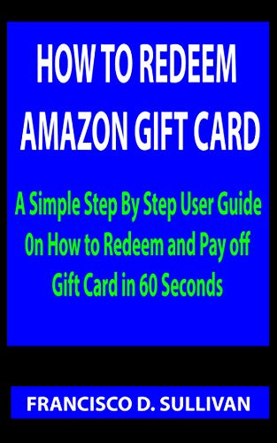 HOW TO REDEEM AMAZON GIFT CARD: A Simple Step By Step User Guide 0n How to Redeem and Pay off Gift Card in 60 Seconds (English Edition)