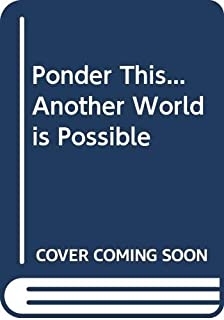 Ponder This...Another World is Possible