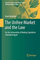 The Unfree Market and the Law: On the Immorality of Making Capitalism Unbridled Again (Economic and Financial Law & Policy – Shifting Insights & Values, 2)