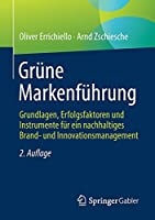 Gruene Markenfuehrung: Grundlagen, Erfolgsfaktoren und Instrumente fuer ein nachhaltiges Brand- und Innovationsmanagement