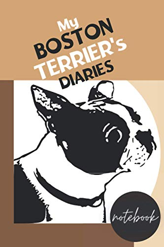 My BOSTON TERRIER's Diaries: Notebook: A 6'x9'x200 pages Notebook/Diaires to write in for You and your Dog: for your Boston Terrier's Adventures, Outings and Other Highlights of his Life.