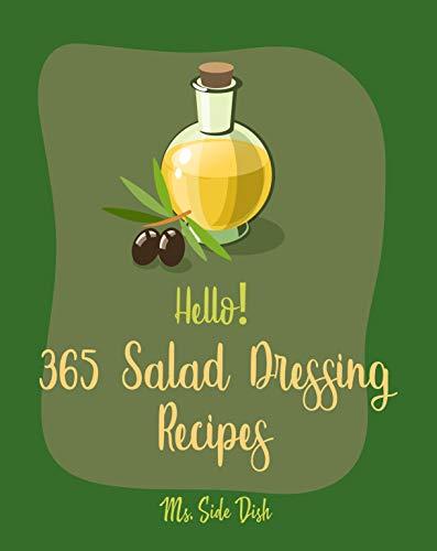Hello! 365 Salad Dressing Recipes: Best Salad Dressing Cookbook Ever For Beginners [Vinaigrette Cookbook, Balsamic Vinegar Book, Greek Salad Recipe, Ranch Dressing Recipe, Coleslaw Cookbook] [Book 1]