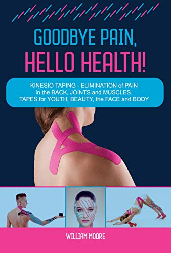 Goodbye Pain, Hello Health!: Kinesio Taping – Elimination of Pain in the Back, Joints and Muscles. Tapes for Youth, Beauty, the Face and Body (Health Books Book 6) (English Edition)