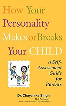 How your personality makes or breaks your child: A self assessment guide for parents by [Dr. Chayanika Singh]