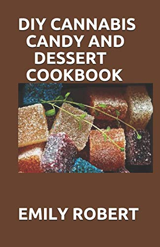 DIY CANNABIS CANDY AND DESSERT COOKBOOK: The Perfect And Easy Marijuana Medical Recipes to Make your Sweets, Candy, Ice Creams, and Cookies. Extract Your Own THC & CBD.