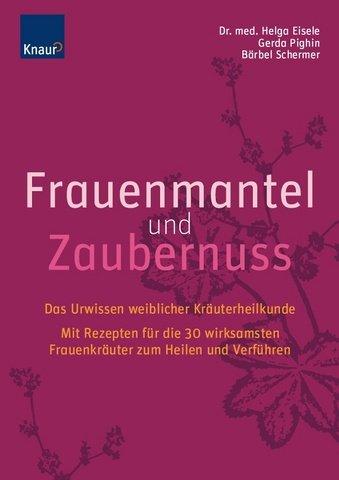 Frauenmantel und Zaubernuss: Das Urwissen weiblicher Kräuterheilkunde; Mit Rezepten für die 30 wirksamsten Frauenkräuter zum Heilen und Verführen