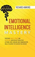 Emotional Intelligence Mastery: Overcome Anxiety, Stress and Depression, and Develop Your Active Listening, Body Language and Communication Skills to Achieve the Success You Deserve (Your Mind Secret Weapons)